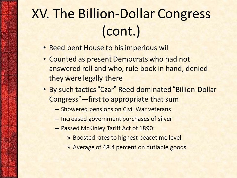XV. The Billion-Dollar Congress (cont.) Reed bent House to his imperious will Counted as present Democrats who had not answered roll and who, rule boo