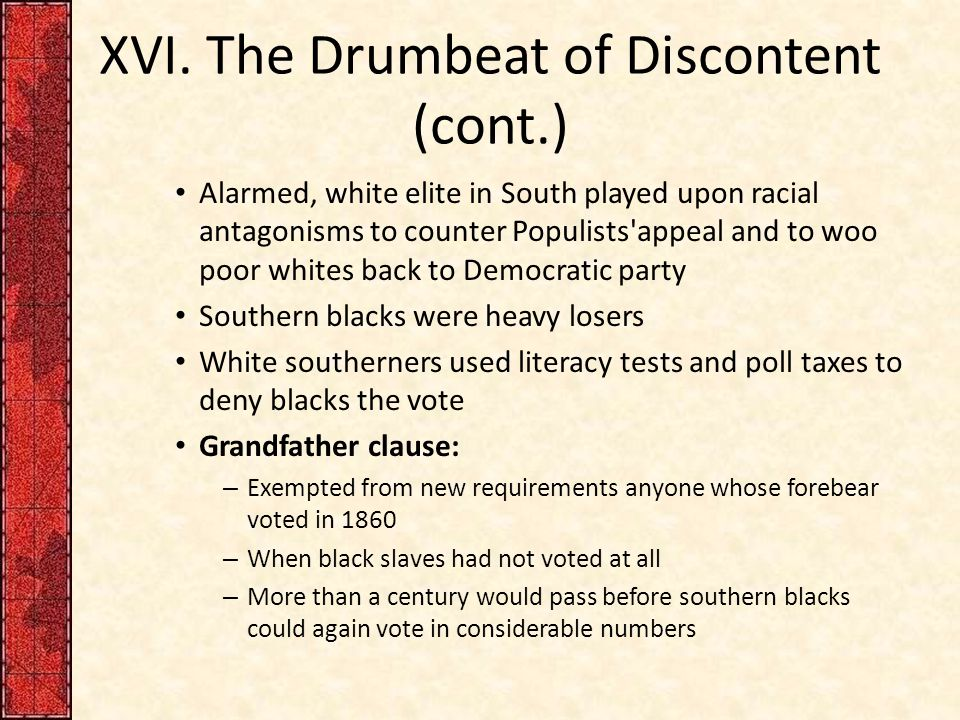 XVI. The Drumbeat of Discontent (cont.) Alarmed, white elite in South played upon racial antagonisms to counter Populists'appeal and to woo poor white
