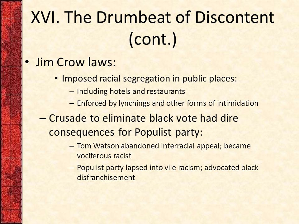 XVI. The Drumbeat of Discontent (cont.) Jim Crow laws: Imposed racial segregation in public places: – Including hotels and restaurants – Enforced by l