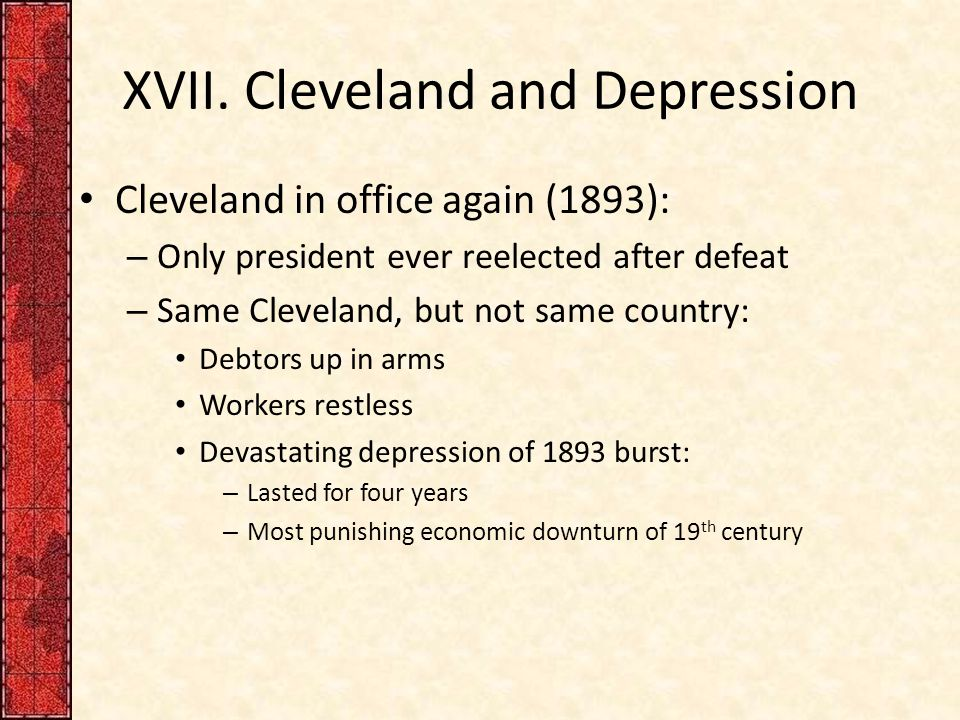 XVII. Cleveland and Depression Cleveland in office again (1893): – Only president ever reelected after defeat – Same Cleveland, but not same country:
