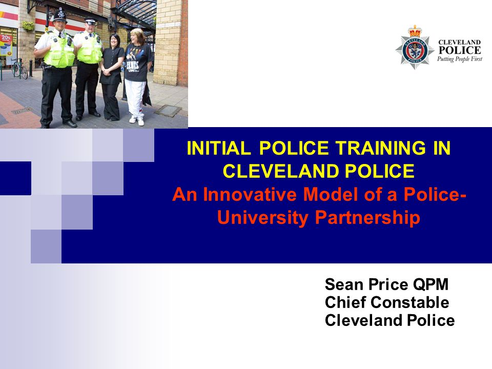 INITIAL POLICE TRAINING IN CLEVELAND POLICE An Innovative Model of a Police- University Partnership Sean Price QPM Chief Constable Cleveland Police