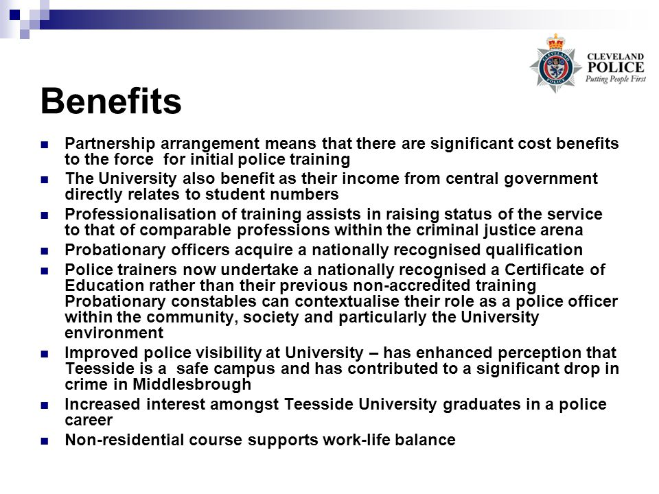 Benefits Partnership arrangement means that there are significant cost benefits to the force for initial police training The University also benefit a
