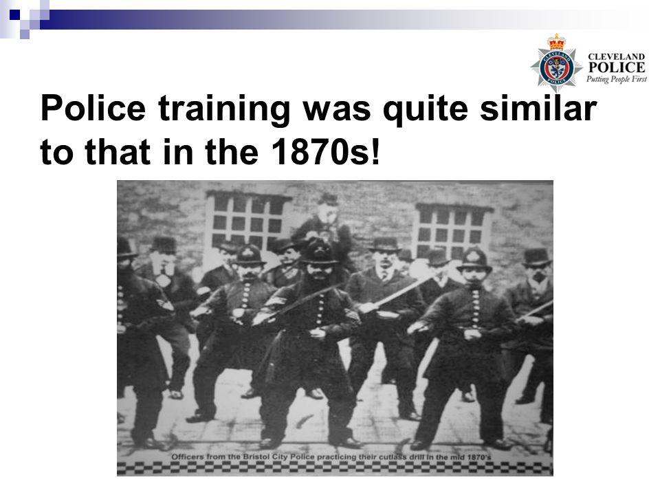 Police training was quite similar to that in the 1870s!