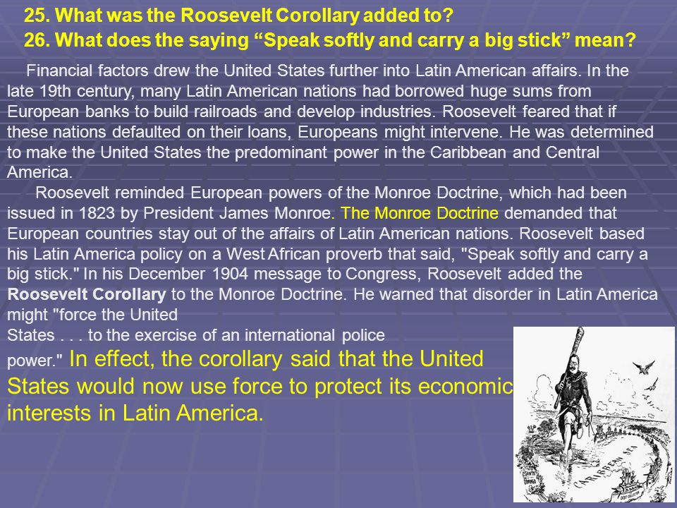 Financial factors drew the United States further into Latin American affairs. In the late 19th century, many Latin American nations had borrowed huge