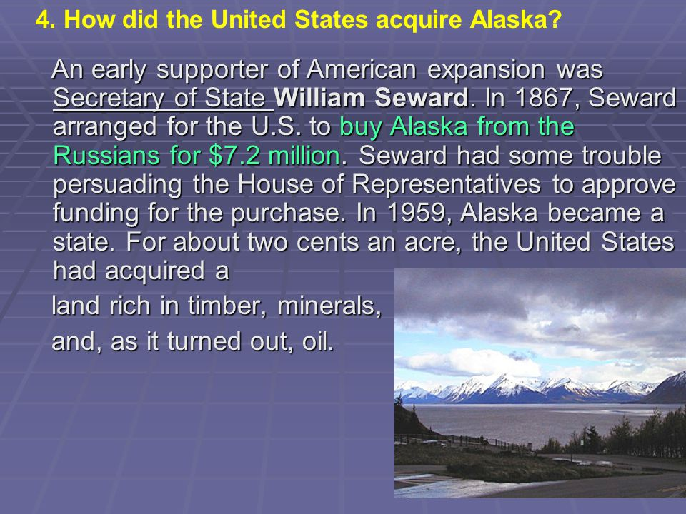 An early supporter of American expansion was Secretary of State William Seward. In 1867, Seward arranged for the U.S. to buy Alaska from the Russians