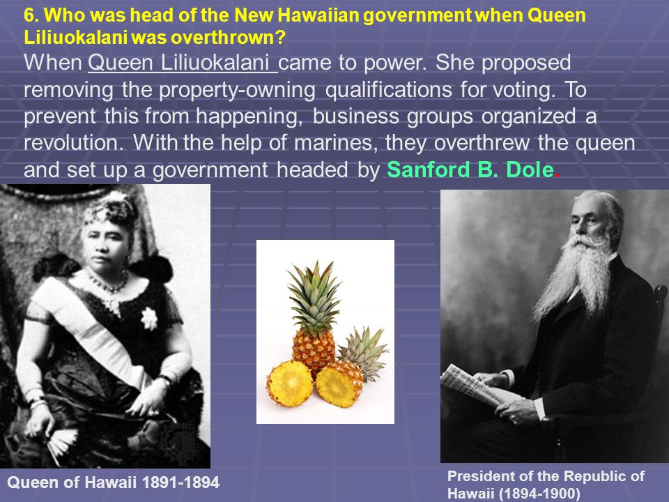 When Queen Liliuokalani came to power. She proposed removing the property-owning qualifications for voting. To prevent this from happening, business g