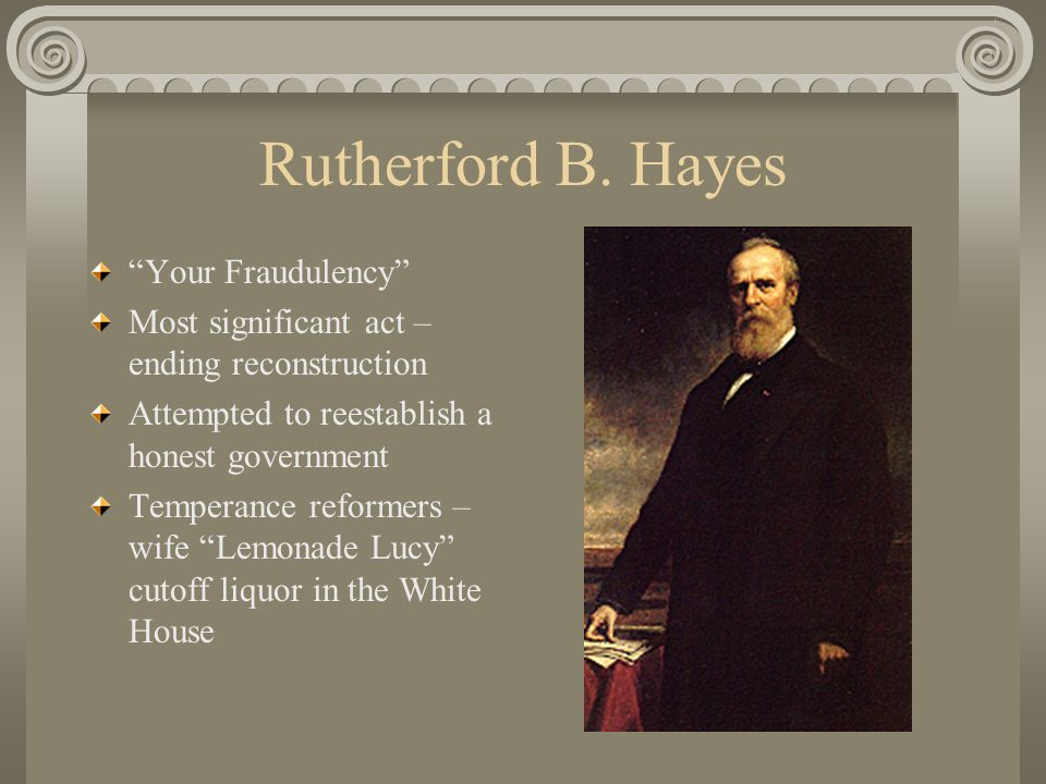 """Rutherford B. Hayes """"Your Fraudulency"""" Most significant act – ending reconstruction Attempted to reestablish a honest government Temperance reformers"""