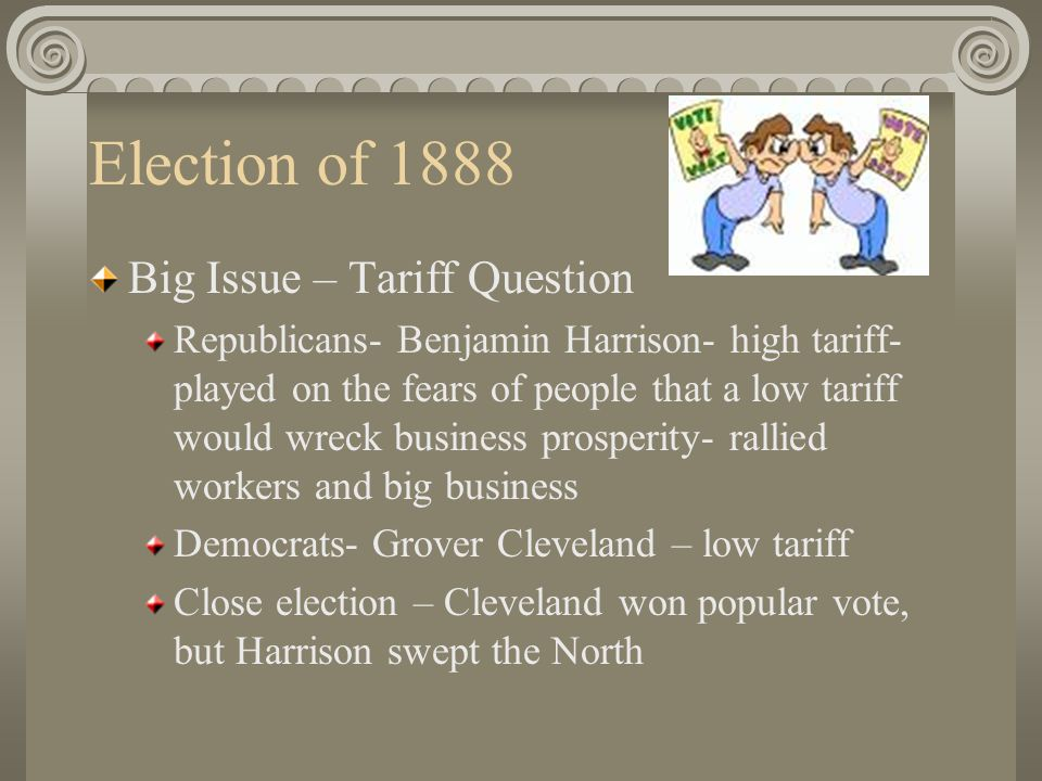 Election of 1888 Big Issue – Tariff Question Republicans- Benjamin Harrison- high tariff- played on the fears of people that a low tariff would wreck business prosperity- rallied workers and big business Democrats- Grover Cleveland – low tariff Close election – Cleveland won popular vote, but Harrison swept the North
