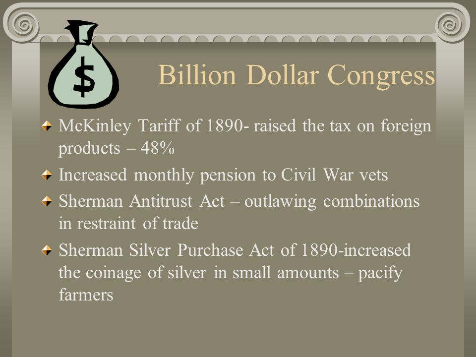 Billion Dollar Congress McKinley Tariff of 1890- raised the tax on foreign products – 48% Increased monthly pension to Civil War vets Sherman Antitrust Act – outlawing combinations in restraint of trade Sherman Silver Purchase Act of 1890-increased the coinage of silver in small amounts – pacify farmers