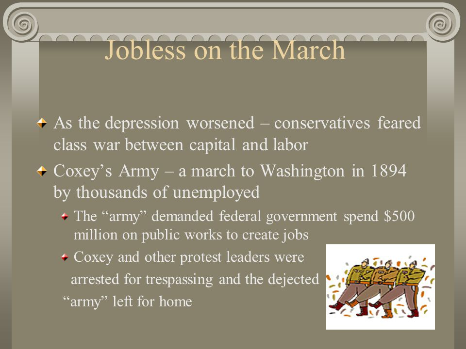 Jobless on the March As the depression worsened – conservatives feared class war between capital and labor Coxey's Army – a march to Washington in 1894 by thousands of unemployed The army demanded federal government spend $500 million on public works to create jobs Coxey and other protest leaders were arrested for trespassing and the dejected army left for home