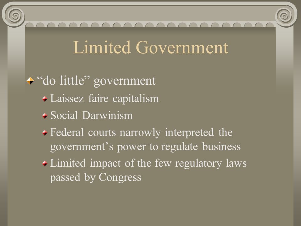 Limited Government do little government Laissez faire capitalism Social Darwinism Federal courts narrowly interpreted the government's power to regulate business Limited impact of the few regulatory laws passed by Congress