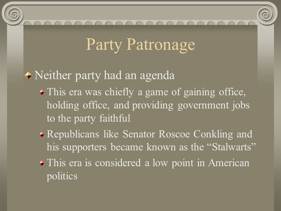 Party Patronage Neither party had an agenda This era was chiefly a game of gaining office, holding office, and providing government jobs to the party faithful Republicans like Senator Roscoe Conkling and his supporters became known as the Stalwarts This era is considered a low point in American politics