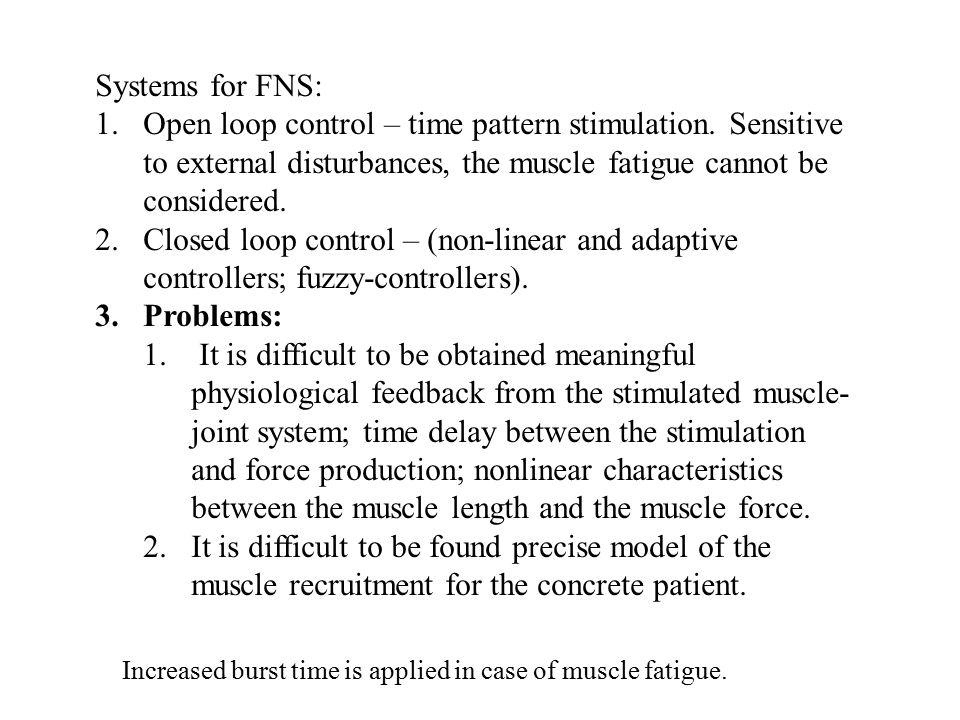 Systems for FNS: 1.Open loop control – time pattern stimulation. Sensitive to external disturbances, the muscle fatigue cannot be considered. 2.Closed