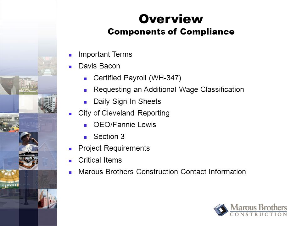 Overview Components of Compliance Important Terms Davis Bacon Certified Payroll (WH-347) Requesting an Additional Wage Classification Daily Sign-In Sheets City of Cleveland Reporting OEO/Fannie Lewis Section 3 Project Requirements Critical Items Marous Brothers Construction Contact Information
