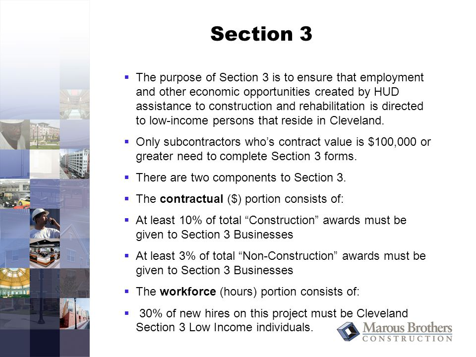 Section 3  The purpose of Section 3 is to ensure that employment and other economic opportunities created by HUD assistance to construction and rehabilitation is directed to low-income persons that reside in Cleveland.