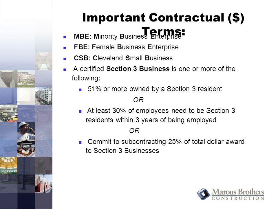 Important Contractual ($) Terms: MBE: Minority Business Enterprise FBE: Female Business Enterprise CSB: Cleveland Small Business A certified Section 3 Business is one or more of the following: 51% or more owned by a Section 3 resident OR At least 30% of employees need to be Section 3 residents within 3 years of being employed OR Commit to subcontracting 25% of total dollar award to Section 3 Businesses