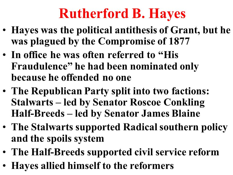 """Rutherford B. Hayes Hayes was the political antithesis of Grant, but he was plagued by the Compromise of 1877 In office he was often referred to """"His"""
