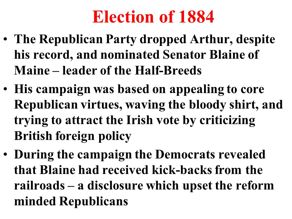 Election of 1884 The Republican Party dropped Arthur, despite his record, and nominated Senator Blaine of Maine – leader of the Half-Breeds His campaign was based on appealing to core Republican virtues, waving the bloody shirt, and trying to attract the Irish vote by criticizing British foreign policy During the campaign the Democrats revealed that Blaine had received kick-backs from the railroads – a disclosure which upset the reform minded Republicans