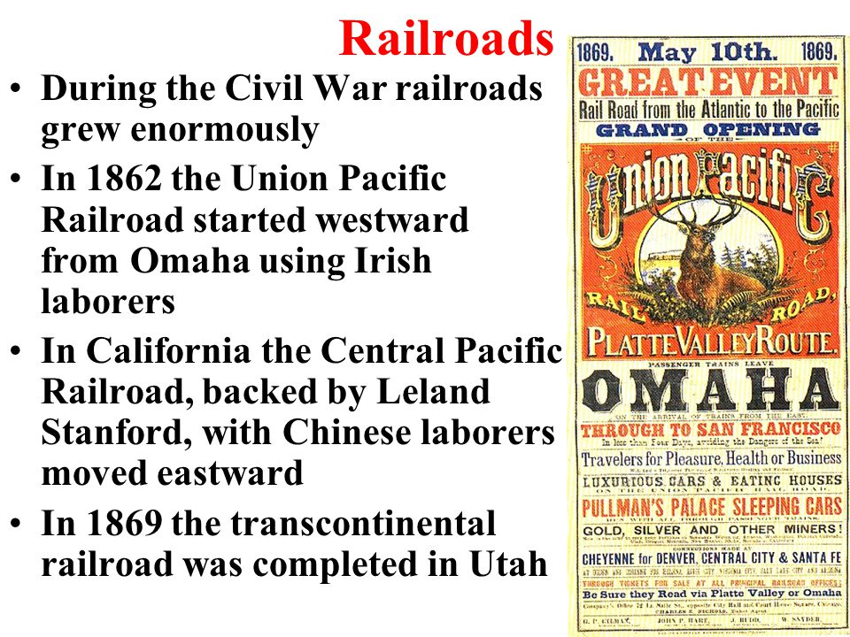 Railroads During the Civil War railroads grew enormously In 1862 the Union Pacific Railroad started westward from Omaha using Irish laborers In California the Central Pacific Railroad, backed by Leland Stanford, with Chinese laborers moved eastward In 1869 the transcontinental railroad was completed in Utah