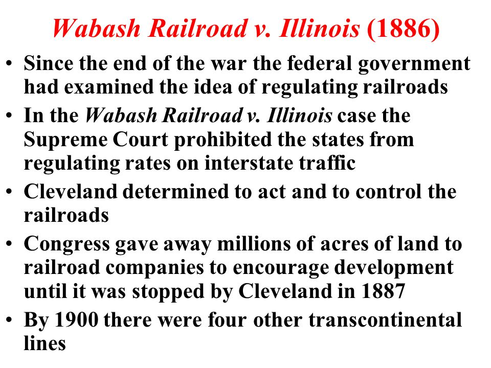Wabash Railroad v. Illinois (1886) Since the end of the war the federal government had examined the idea of regulating railroads In the Wabash Railroa