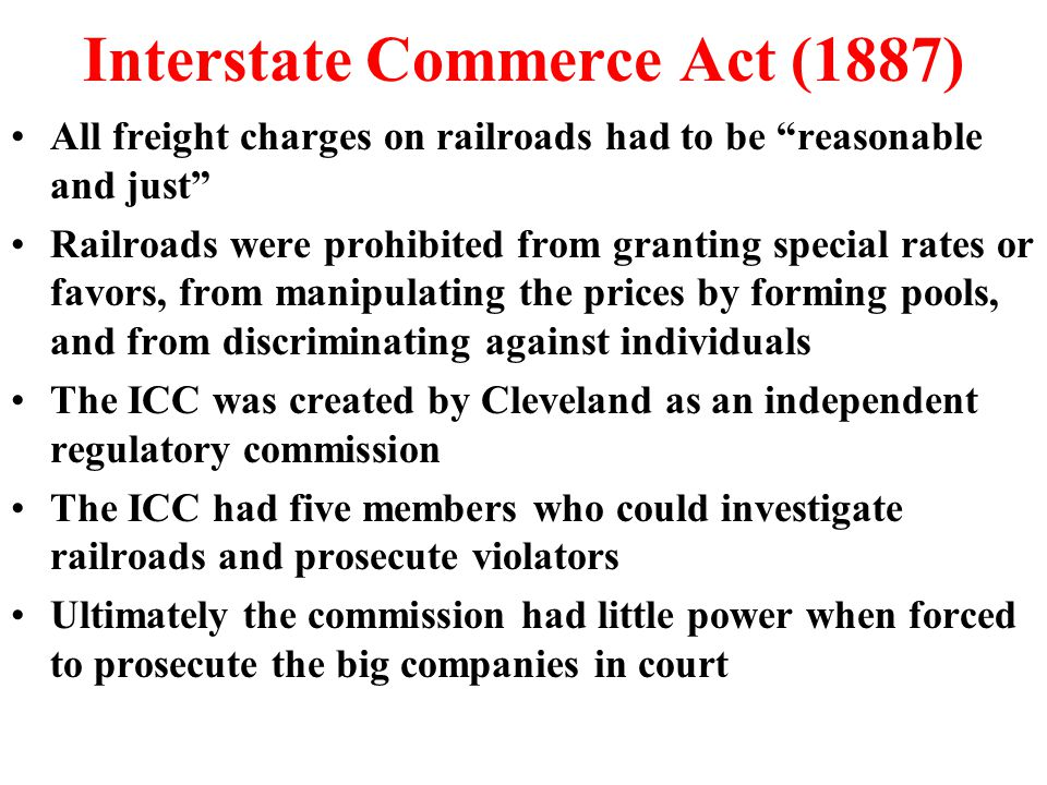 Interstate Commerce Act (1887) All freight charges on railroads had to be reasonable and just Railroads were prohibited from granting special rates or favors, from manipulating the prices by forming pools, and from discriminating against individuals The ICC was created by Cleveland as an independent regulatory commission The ICC had five members who could investigate railroads and prosecute violators Ultimately the commission had little power when forced to prosecute the big companies in court