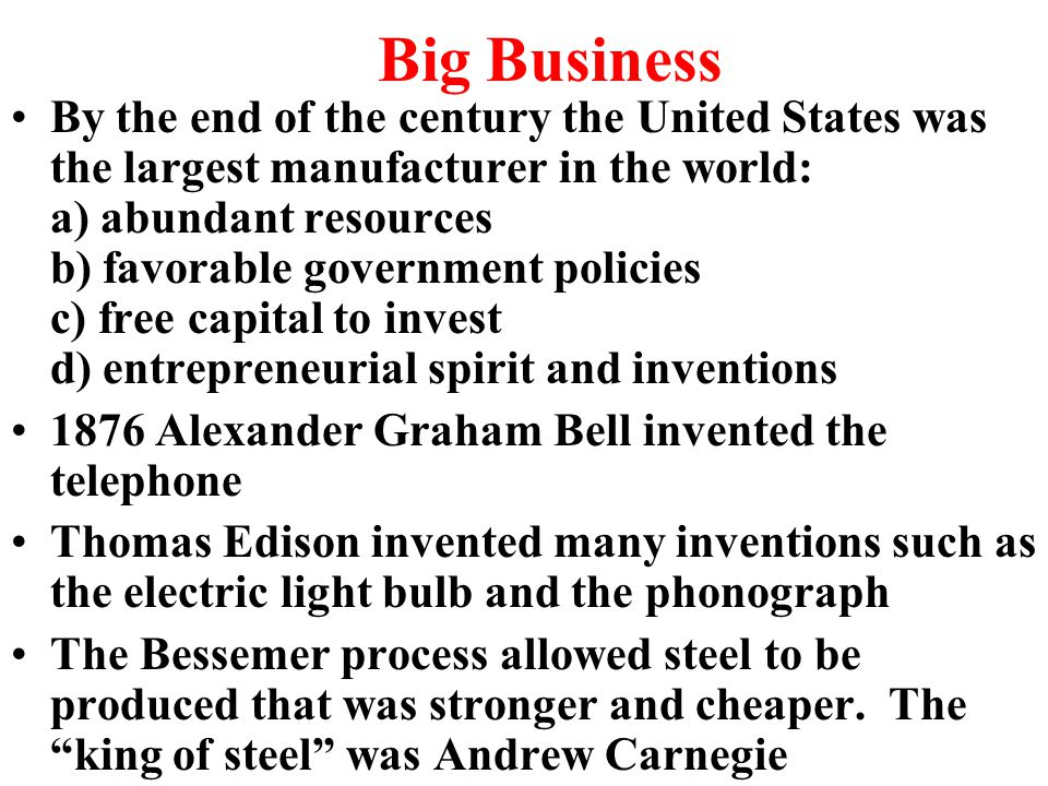 Big Business By the end of the century the United States was the largest manufacturer in the world: a) abundant resources b) favorable government policies c) free capital to invest d) entrepreneurial spirit and inventions 1876 Alexander Graham Bell invented the telephone Thomas Edison invented many inventions such as the electric light bulb and the phonograph The Bessemer process allowed steel to be produced that was stronger and cheaper.
