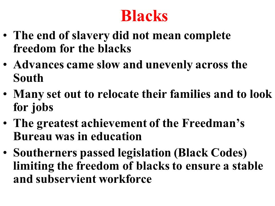 Blacks The end of slavery did not mean complete freedom for the blacks Advances came slow and unevenly across the South Many set out to relocate their families and to look for jobs The greatest achievement of the Freedman's Bureau was in education Southerners passed legislation (Black Codes) limiting the freedom of blacks to ensure a stable and subservient workforce