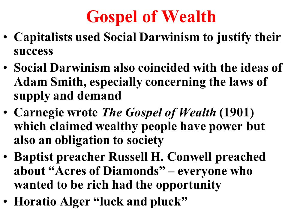 Gospel of Wealth Capitalists used Social Darwinism to justify their success Social Darwinism also coincided with the ideas of Adam Smith, especially concerning the laws of supply and demand Carnegie wrote The Gospel of Wealth (1901) which claimed wealthy people have power but also an obligation to society Baptist preacher Russell H.