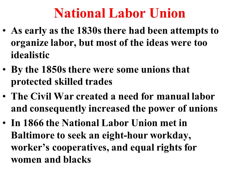 National Labor Union As early as the 1830s there had been attempts to organize labor, but most of the ideas were too idealistic By the 1850s there were some unions that protected skilled trades The Civil War created a need for manual labor and consequently increased the power of unions In 1866 the National Labor Union met in Baltimore to seek an eight-hour workday, worker's cooperatives, and equal rights for women and blacks