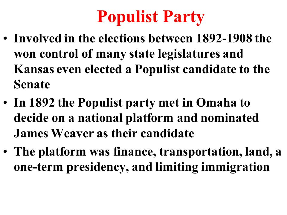 Populist Party Involved in the elections between 1892-1908 the won control of many state legislatures and Kansas even elected a Populist candidate to the Senate In 1892 the Populist party met in Omaha to decide on a national platform and nominated James Weaver as their candidate The platform was finance, transportation, land, a one-term presidency, and limiting immigration