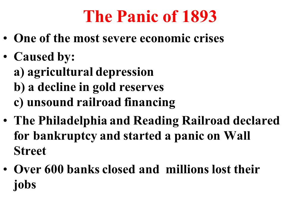 The Panic of 1893 One of the most severe economic crises Caused by: a) agricultural depression b) a decline in gold reserves c) unsound railroad financing The Philadelphia and Reading Railroad declared for bankruptcy and started a panic on Wall Street Over 600 banks closed and millions lost their jobs