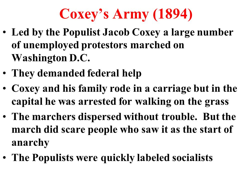 Coxey's Army (1894) Led by the Populist Jacob Coxey a large number of unemployed protestors marched on Washington D.C.