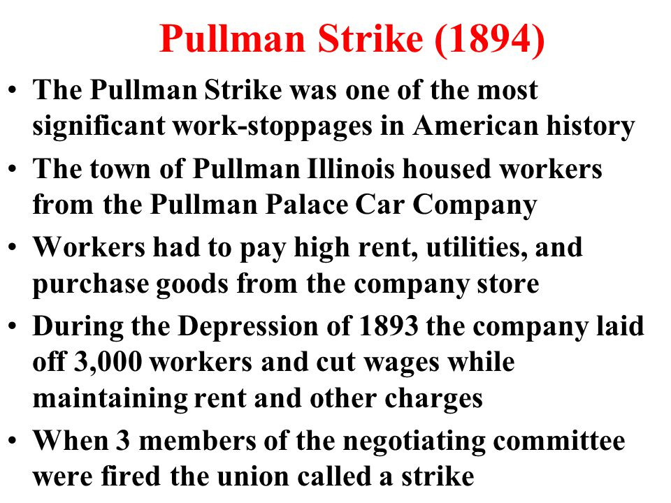 Pullman Strike (1894) The Pullman Strike was one of the most significant work-stoppages in American history The town of Pullman Illinois housed workers from the Pullman Palace Car Company Workers had to pay high rent, utilities, and purchase goods from the company store During the Depression of 1893 the company laid off 3,000 workers and cut wages while maintaining rent and other charges When 3 members of the negotiating committee were fired the union called a strike
