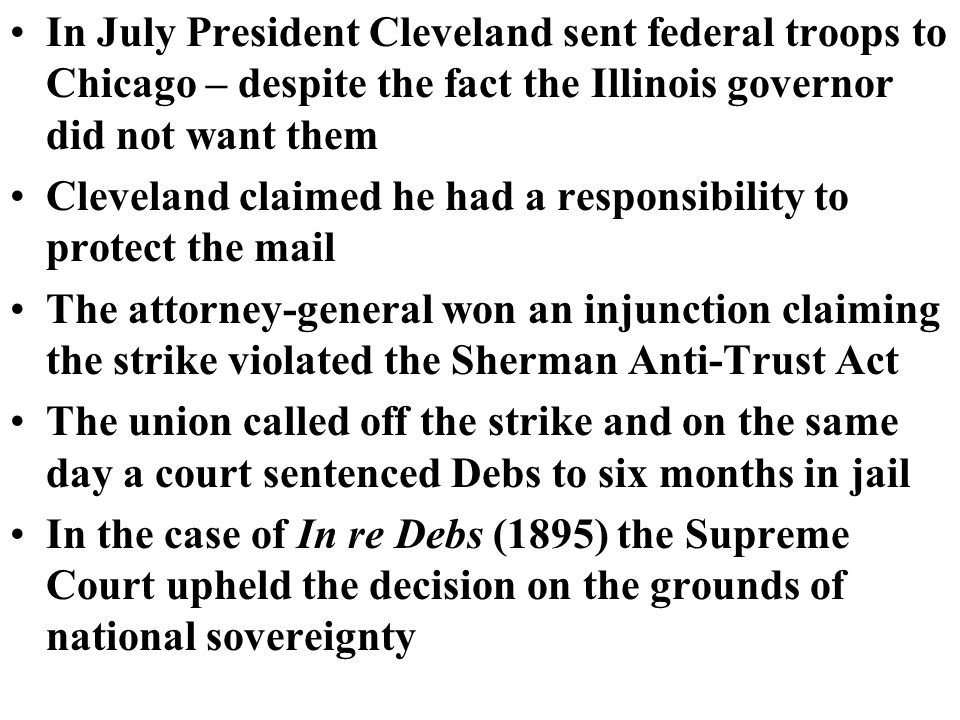 In July President Cleveland sent federal troops to Chicago – despite the fact the Illinois governor did not want them Cleveland claimed he had a responsibility to protect the mail The attorney-general won an injunction claiming the strike violated the Sherman Anti-Trust Act The union called off the strike and on the same day a court sentenced Debs to six months in jail In the case of In re Debs (1895) the Supreme Court upheld the decision on the grounds of national sovereignty