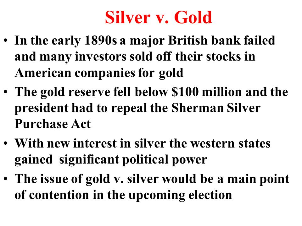 Silver v. Gold In the early 1890s a major British bank failed and many investors sold off their stocks in American companies for gold The gold reserve