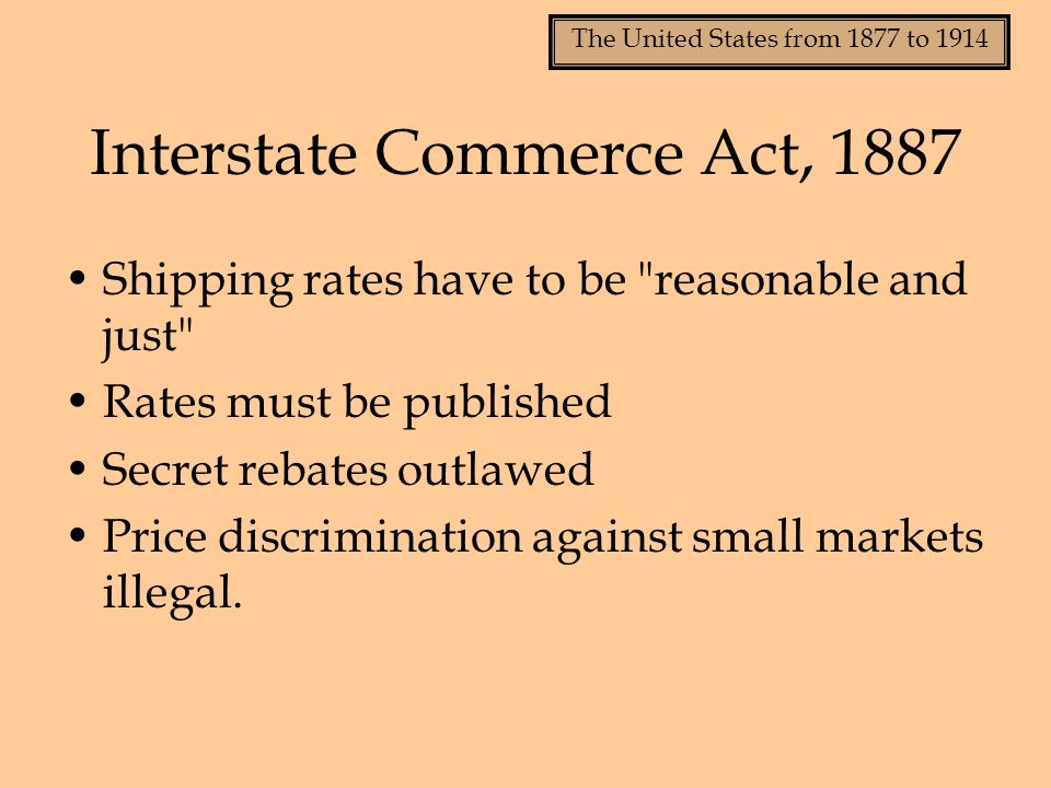 The United States from 1877 to 1914 Shipping rates have to be reasonable and just Rates must be published Secret rebates outlawed Price discrimination against small markets illegal.