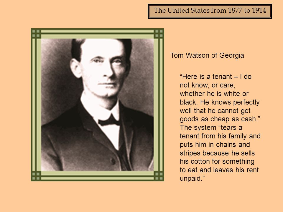 The United States from 1877 to 1914 Tom Watson of Georgia Here is a tenant – I do not know, or care, whether he is white or black.