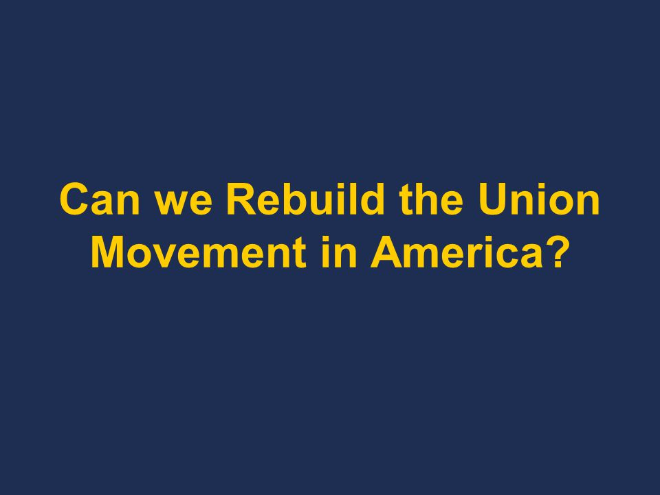 Can we Rebuild the Union Movement in America