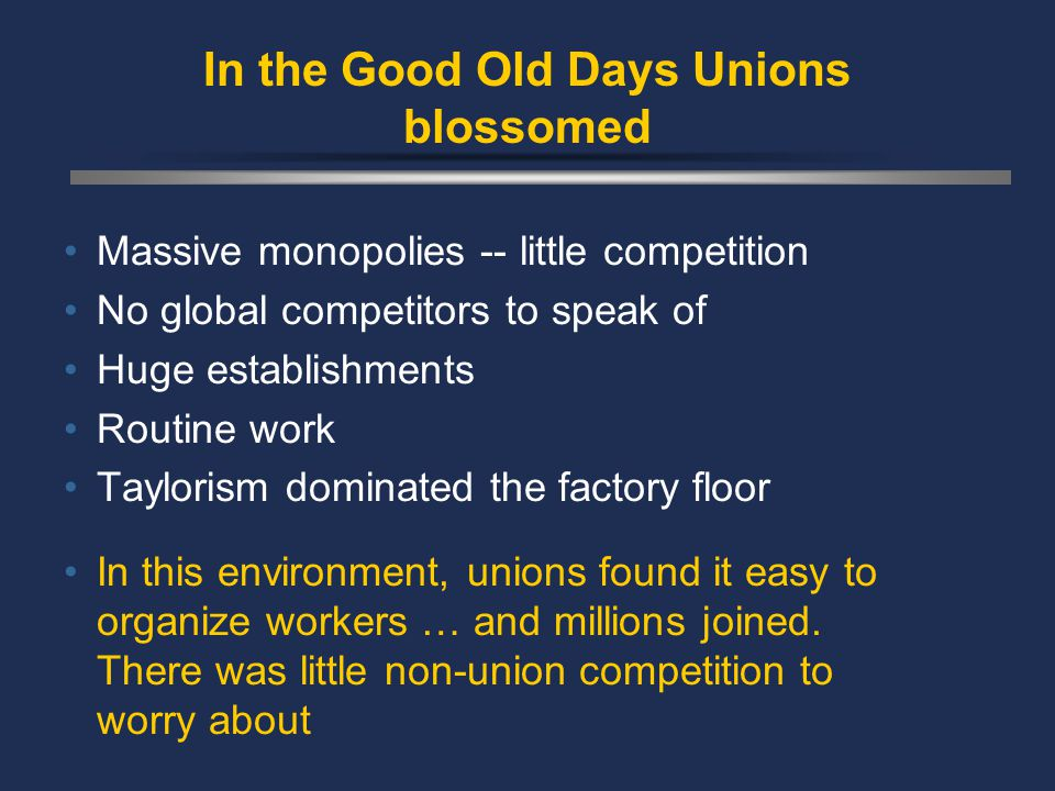 In the Good Old Days Unions blossomed Massive monopolies -- little competition No global competitors to speak of Huge establishments Routine work Taylorism dominated the factory floor In this environment, unions found it easy to organize workers … and millions joined.