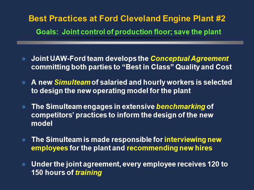 Best Practices at Ford Cleveland Engine Plant #2 Goals: Joint control of production floor; save the plant Joint UAW-Ford team develops the Conceptual Agreement committing both parties to Best in Class Quality and Cost A new Simulteam of salaried and hourly workers is selected to design the new operating model for the plant The Simulteam engages in extensive benchmarking of competitors' practices to inform the design of the new model The Simulteam is made responsible for interviewing new employees for the plant and recommending new hires Under the joint agreement, every employee receives 120 to 150 hours of training