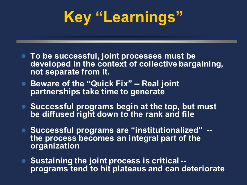 Key Learnings To be successful, joint processes must be developed in the context of collective bargaining, not separate from it.