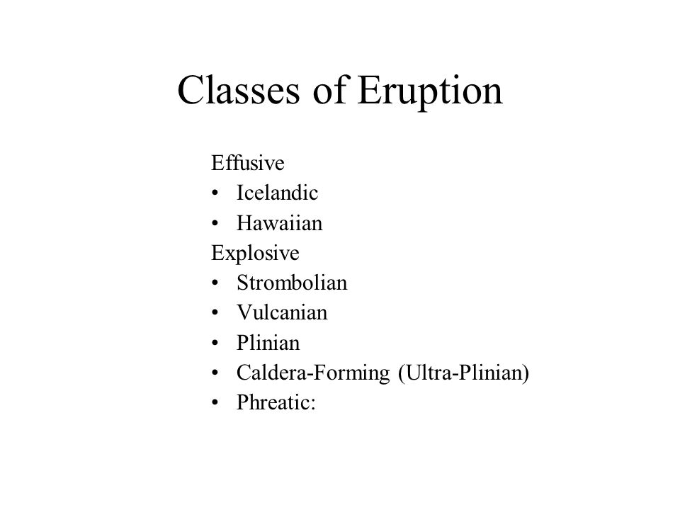 Classes of Eruption Effusive Icelandic Hawaiian Explosive Strombolian Vulcanian Plinian Caldera-Forming (Ultra-Plinian) Phreatic: