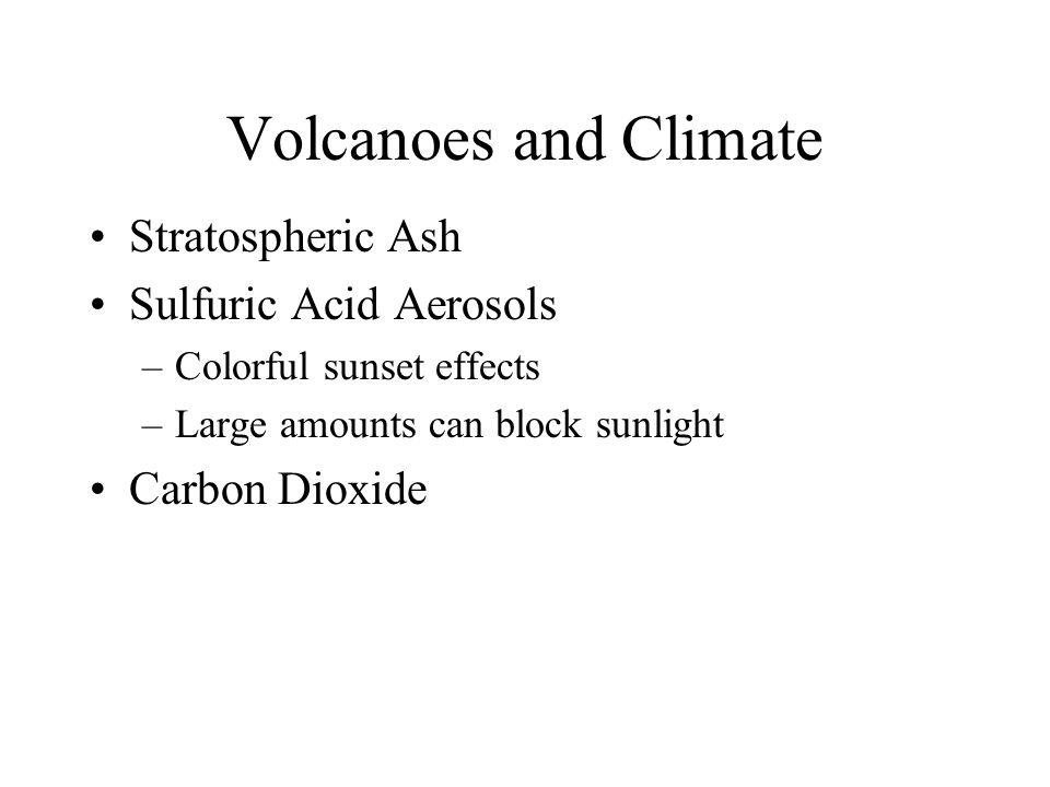 Volcanoes and Climate Stratospheric Ash Sulfuric Acid Aerosols –Colorful sunset effects –Large amounts can block sunlight Carbon Dioxide