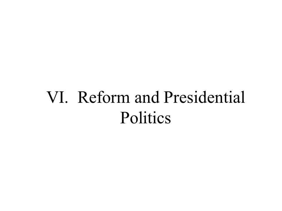 VI. Reform and Presidential Politics