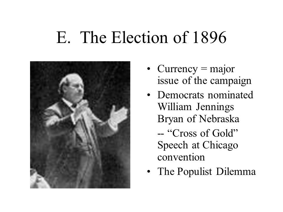 "E. The Election of 1896 Currency = major issue of the campaign Democrats nominated William Jennings Bryan of Nebraska -- ""Cross of Gold"" Speech at Chi"
