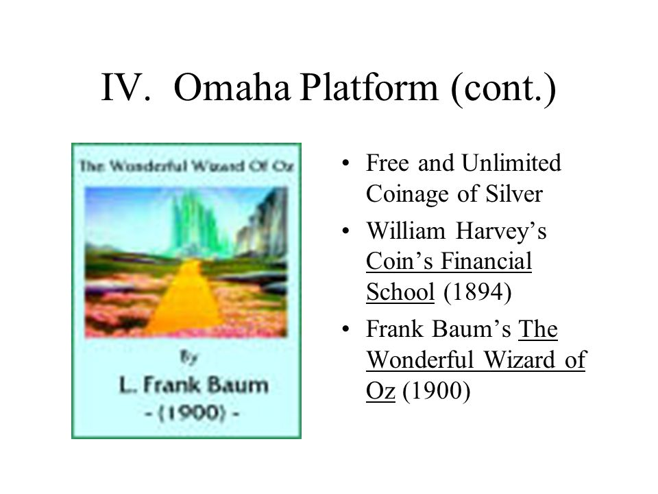 IV. Omaha Platform (cont.) Free and Unlimited Coinage of Silver William Harvey's Coin's Financial School (1894) Frank Baum's The Wonderful Wizard of O