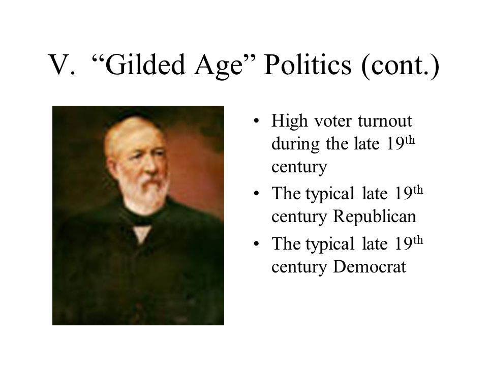 "V. ""Gilded Age"" Politics (cont.) High voter turnout during the late 19 th century The typical late 19 th century Republican The typical late 19 th cen"