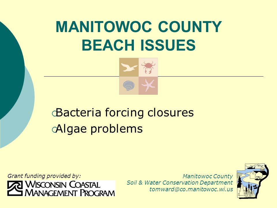 MANITOWOC COUNTY BEACH ISSUES  Bacteria forcing closures  Algae problems Manitowoc County Soil & Water Conservation Department tomward@co.manitowoc.wi.us Grant funding provided by: