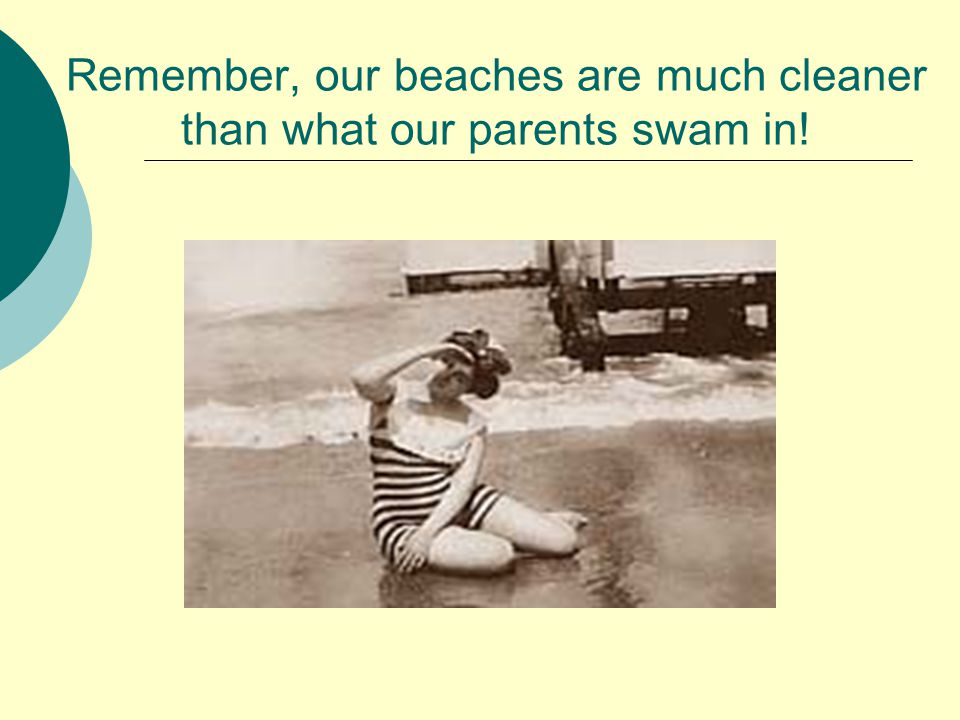 Remember, our beaches are much cleaner than what our parents swam in!