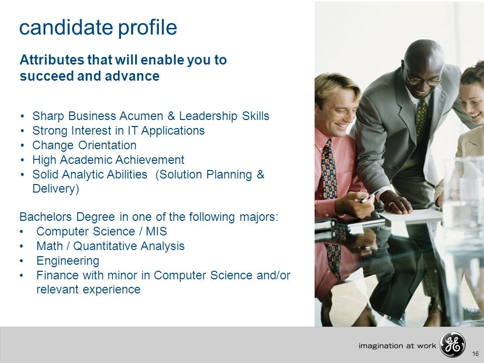 16 candidate profile Attributes that will enable you to succeed and advance Sharp Business Acumen & Leadership Skills Strong Interest in IT Applicatio